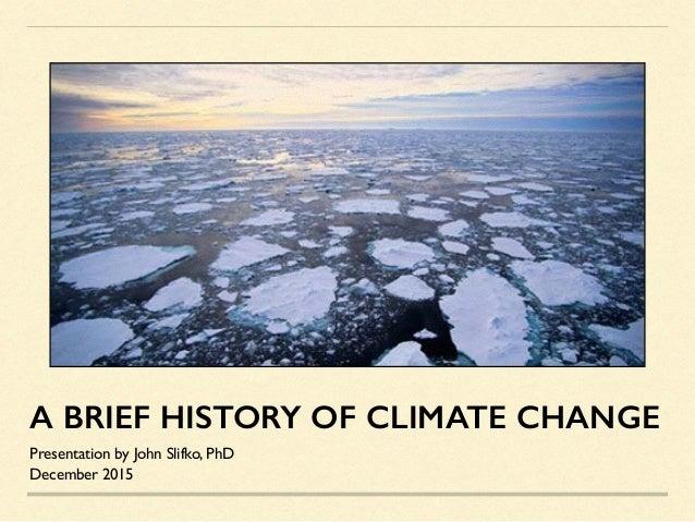 A BRIEF HISTORY OF CLIMATE CHANGE Presentation by John Slifko, PhD December 2015