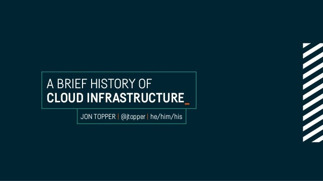 A BRIEF HISTORY OF CLOUD INFRASTRUCTURE_ JON TOPPER | @jtopper | he/him/his
