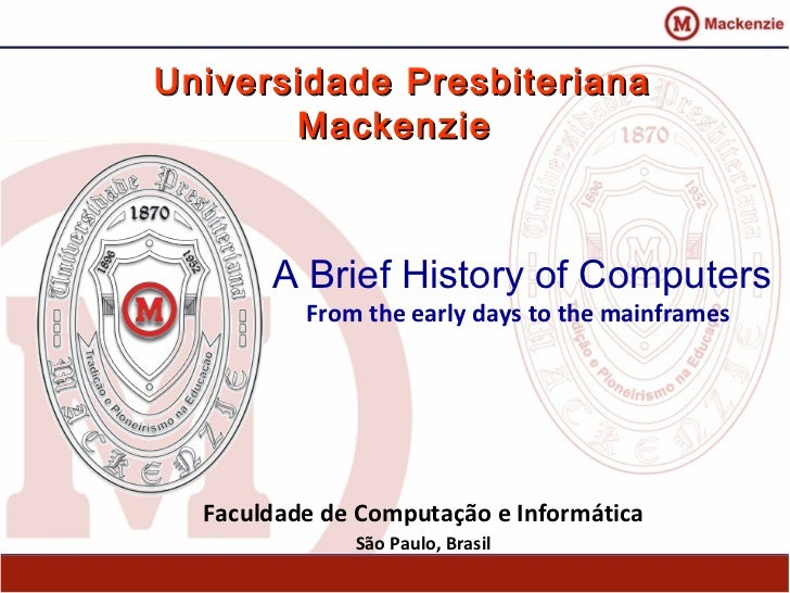 Universidade Presbiteriana       Mackenzie       A Brief History of Computers          From the early days to the mainfram...