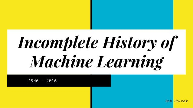 Incomplete History of Machine Learning 1946 - 2016 Bob Colner