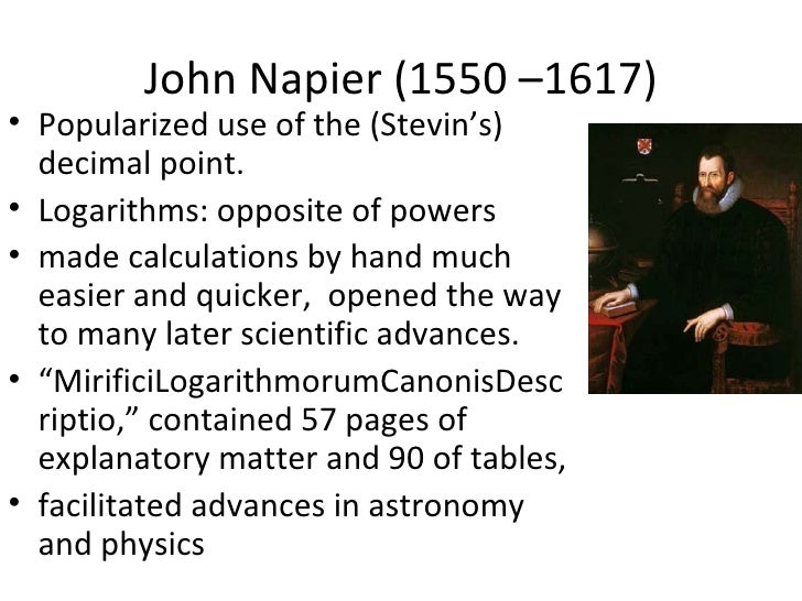 John Napier (1550 –1617)• Popularized use of the (Stevin's)  decimal point.• Logarithms: opposite of powers• made calculat...