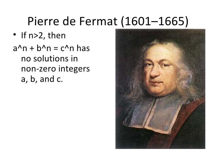 Pierre de Fermat (1601–1665)• If n>2, thena^n + b^n = c^n has  no solutions in  non-zero integers  a, b, and c.