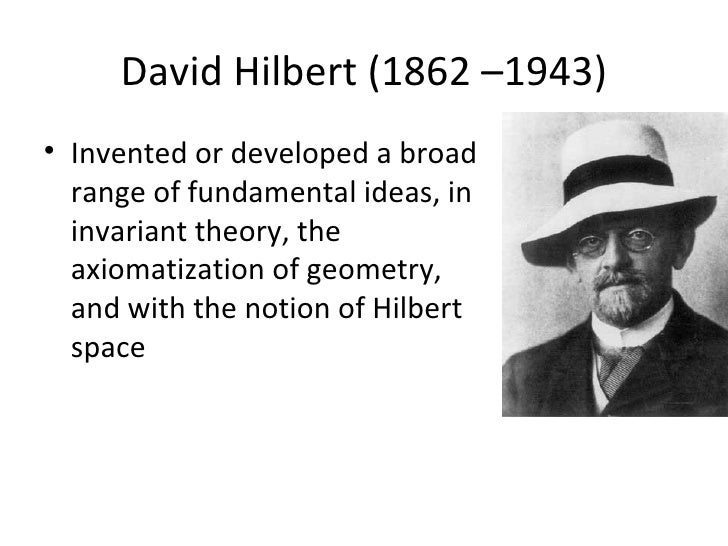 David Hilbert (1862 –1943)• Invented or developed a broad  range of fundamental ideas, in  invariant theory, the  axiomati...