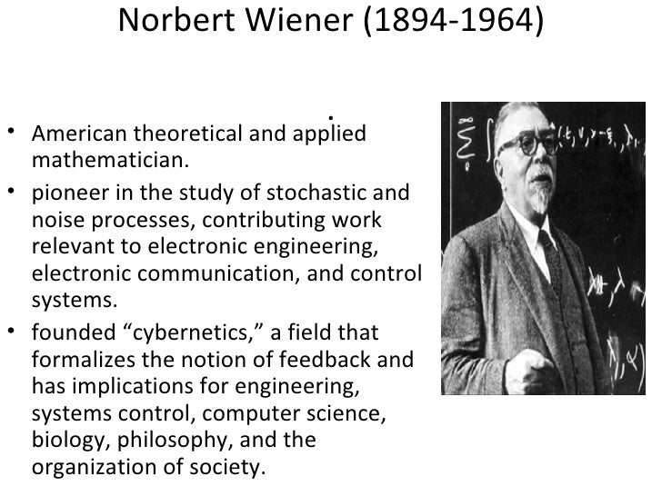 Norbert Wiener (1894-1964)                              .• American theoretical and applied  mathematician.• pioneer in th...