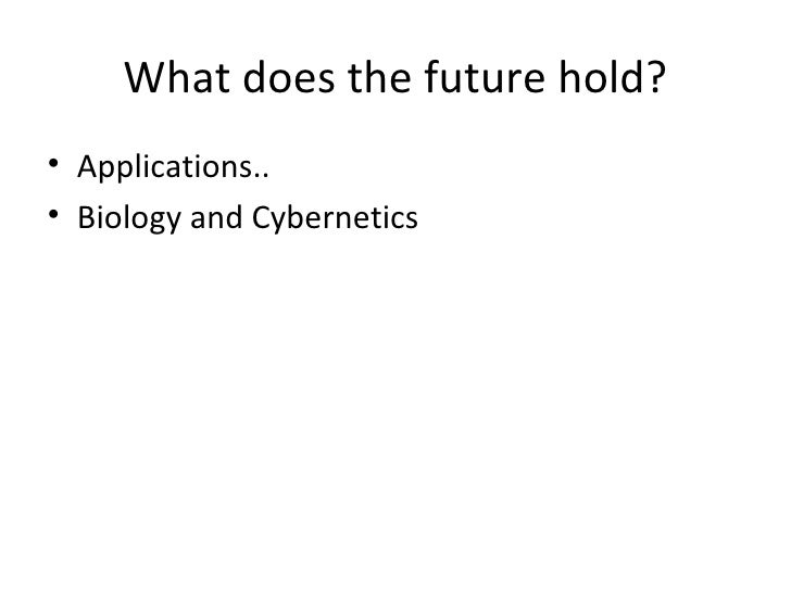 What does the future hold?• Applications..• Biology and Cybernetics
