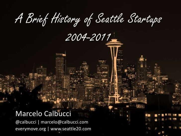 A Brief History of Seattle Startups2004-2011<br />Marcelo Calbucci<br />@calbucci | marcelo@calbucci.com<br />everymove.or...