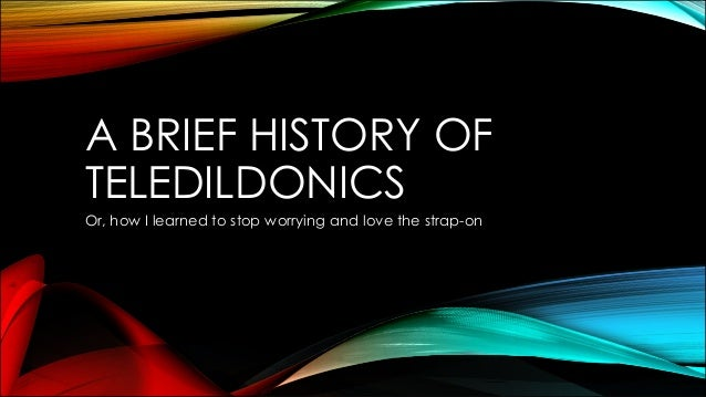 A BRIEF HISTORY OF TELEDILDONICS Or, how I learned to stop worrying and love the strap-on