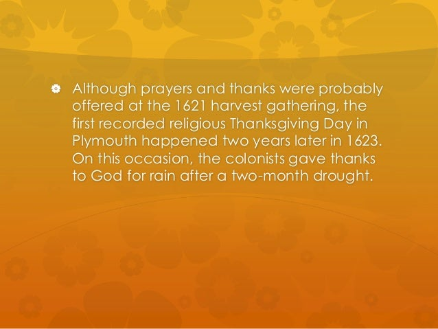  Although prayers and thanks were probably  offered at the 1621 harvest gathering, the  first recorded religious Thanksgi...