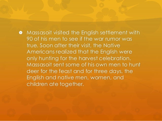  Massasoit visited the English settlement with  90 of his men to see if the war rumor was  true. Soon after their visit, ...