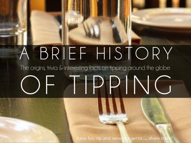 A B R I E F H I S TO R Y The origins, trivia & interesting facts on tipping around the globe OF TIPPING have fun, tip and ...