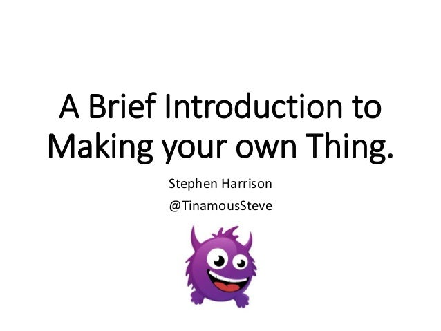 A Brief Introduction to  Making your own Thing.  Stephen Harrison  @TinamousSteve
