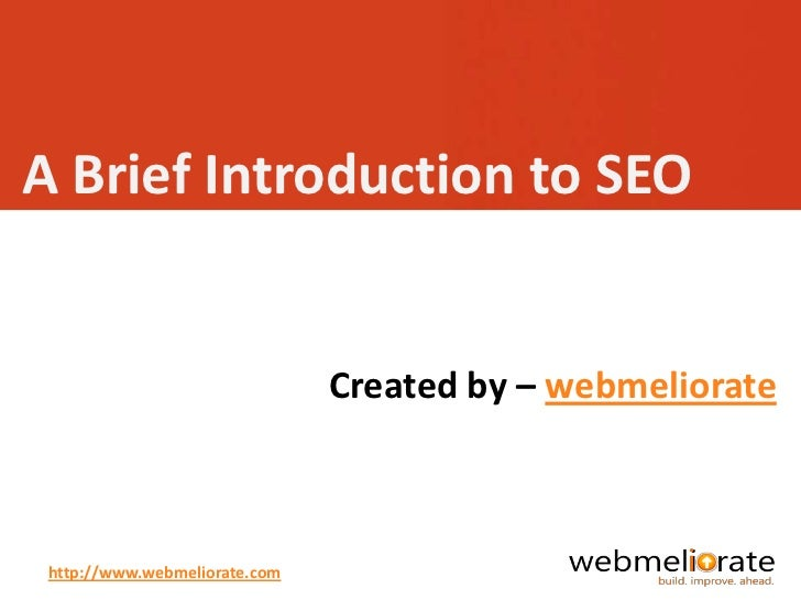 A Brief Introduction to SEO                               Created by – webmeliorate http://www.webmeliorate.com