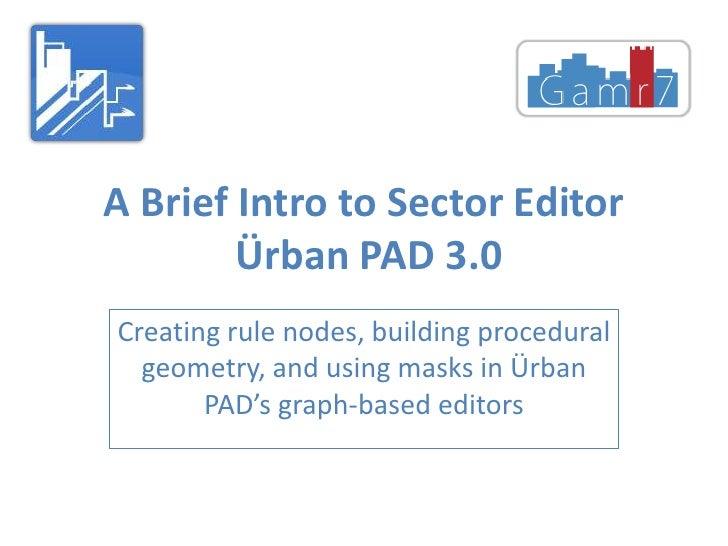 A Brief Intro to Sector EditorÜrban PAD 3.0<br />Creatingrulenodes, building proceduralgeometry, and usingmasks in ÜrbanPA...
