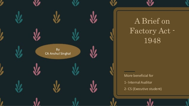 A Brief on Factory Act - 1948 More beneficial for 1- Internal Auditor 2- CS (Executive student) By CA Anshul Singhal