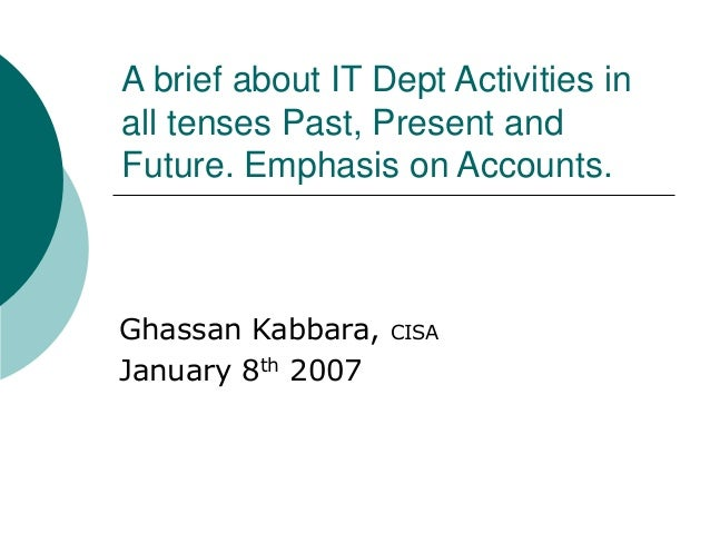 A brief about IT Dept Activities in all tenses Past, Present and Future. Emphasis on Accounts. Ghassan Kabbara, CISA Janua...