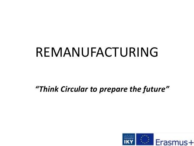 "REMANUFACTURING ""Think Circular to prepare the future"""