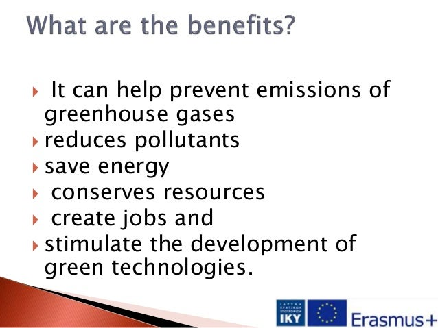  It can help prevent emissions of greenhouse gases  reduces pollutants  save energy  conserves resources  create jobs...