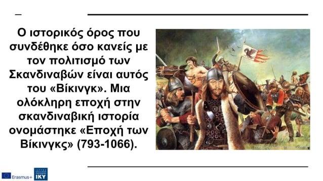 Ο ιστορικός όρος που συνδέθηκε όσο κανείς με τον πολιτισμό των Σκανδιναβών είναι αυτός του «Βίκινγκ». Μια ολόκληρη εποχή σ...