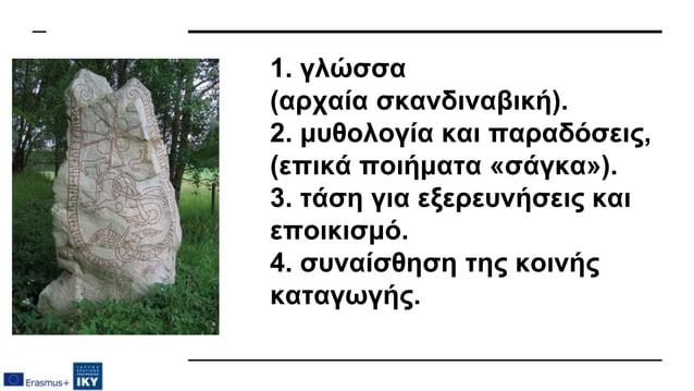 1. γλώσσα (αρχαία σκανδιναβική). 2. μυθολογία και παραδόσεις, (επικά ποιήματα «σάγκα»). 3. τάση για εξερευνήσεις και εποικ...