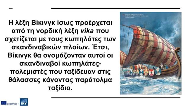 Η λέξη Βίκινγκ ίσως προέρχεται από τη νορδική λέξη vika που σχετίζεται με τους κωπηλάτες των σκανδιναβικών πλοίων. Έτσι, Β...