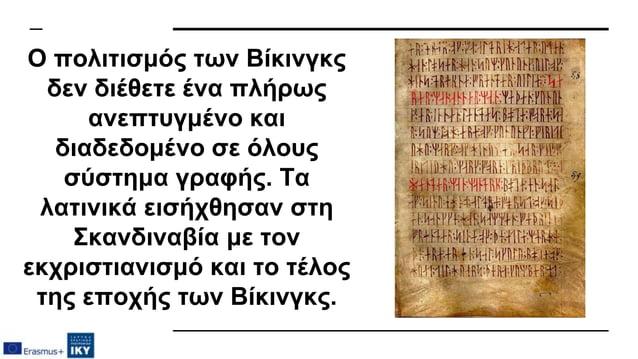 Ο πολιτισμός των Βίκινγκς δεν διέθετε ένα πλήρως ανεπτυγμένο και διαδεδομένο σε όλους σύστημα γραφής. Τα λατινικά εισήχθησ...