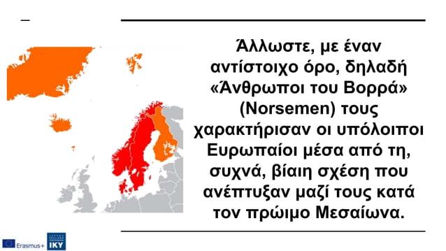 Άλλωστε, με έναν αντίστοιχο όρο, δηλαδή «Άνθρωποι του Βορρά» (Norsemen) τους χαρακτήρισαν οι υπόλοιποι Ευρωπαίοι μέσα από ...