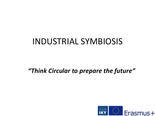 "INDUSTRIAL SYMBIOSIS ""Think Circular to prepare the future"""
