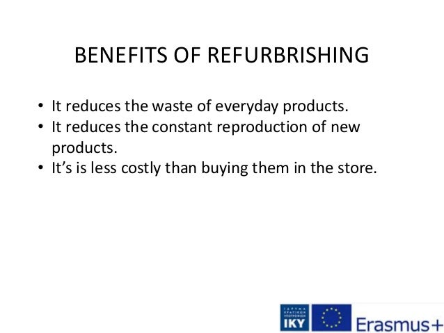 BENEFITS OF REFURBRISHING • It reduces the waste of everyday products. • It reduces the constant reproduction of new produ...