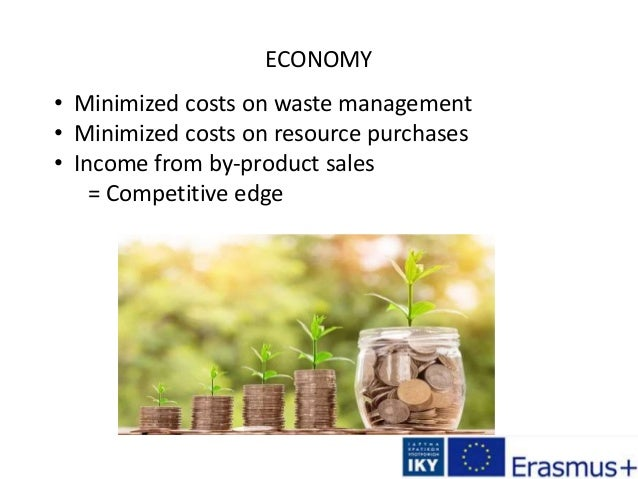 ECONOMY • Minimized costs on waste management • Minimized costs on resource purchases • Income from by-product sales = Com...