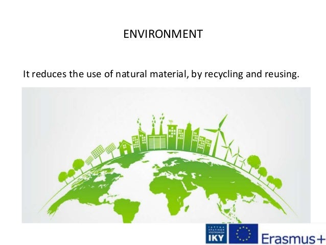 ENVIRONMENT It reduces the use of natural material, by recycling and reusing.