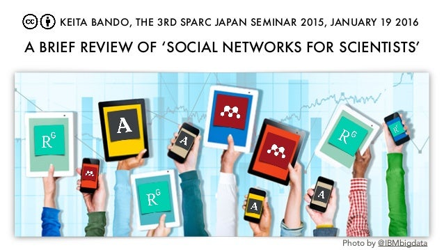 A BRIEF REVIEW OF 'SOCIAL NETWORKS FOR SCIENTISTS' Photo by @IBMbigdata KEITA BANDO, THE 3RD SPARC JAPAN SEMINAR 2015, JAN...