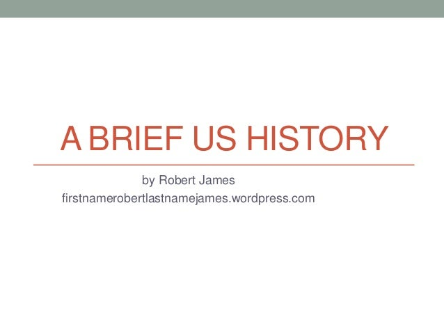 A BRIEF US HISTORY by Robert James firstnamerobertlastnamejames.wordpress.com