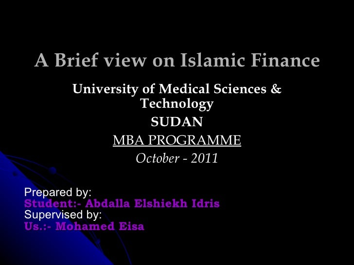 A Brief view on Islamic Finance University of Medical Sciences & Technology SUDAN MBA PROGRAMME October - 2011 Prepared by...
