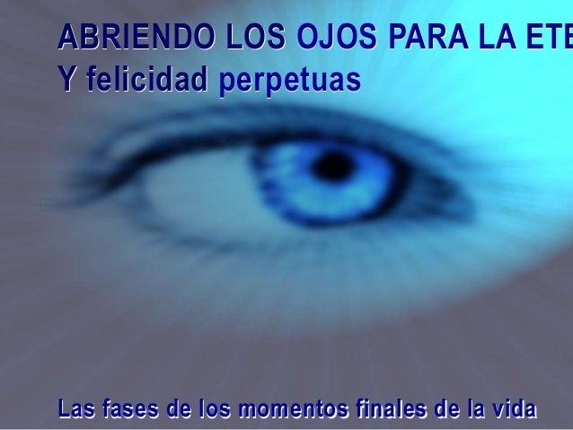 ABRIENDO LOS OJOS PARA LA ETE Y felicidad perpetuas Las fases de los momentos finales de la vida ABRIENDO LOS OJOS PARA LA...