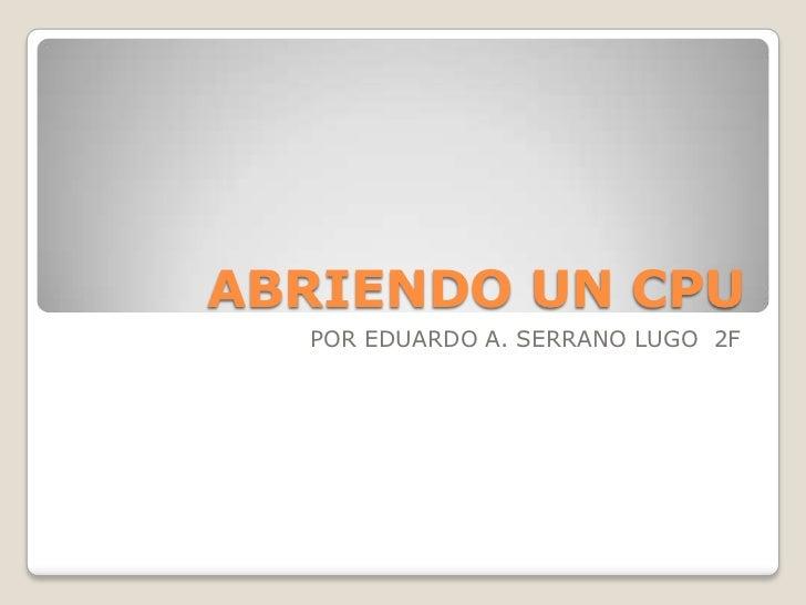 ABRIENDO UN CPU  POR EDUARDO A. SERRANO LUGO 2F