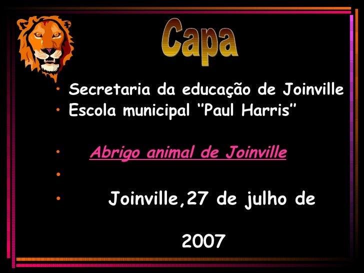 <ul><li>Secretaria da educação de Joinville </li></ul><ul><li>Escola municipal ''Paul Harris'' </li></ul><ul><li>Abrigo an...