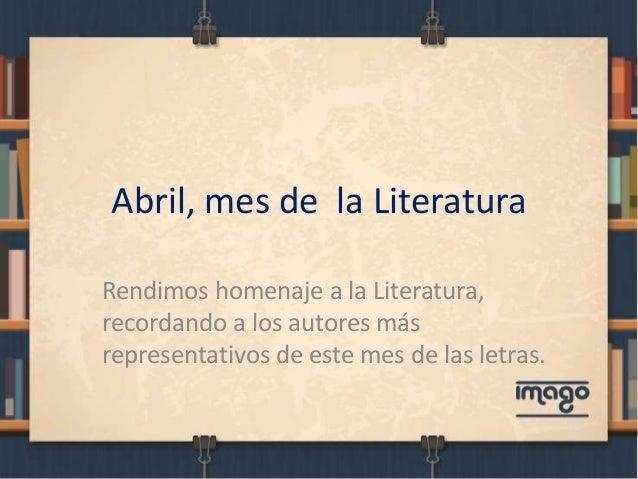 Abril, mes de la Literatura Rendimos homenaje a la Literatura, recordando a los autores más representativos de este mes de...