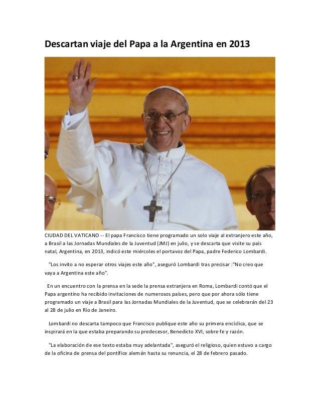 Descartan viaje del Papa a la Argentina en 2013CIUDAD DEL VATICANO -- El papa Francisco tiene programado un solo viaje al ...