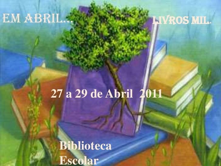 Em abril...<br />livros mil.<br />27 a 29 de Abril  2011<br />Biblioteca Escolar<br />