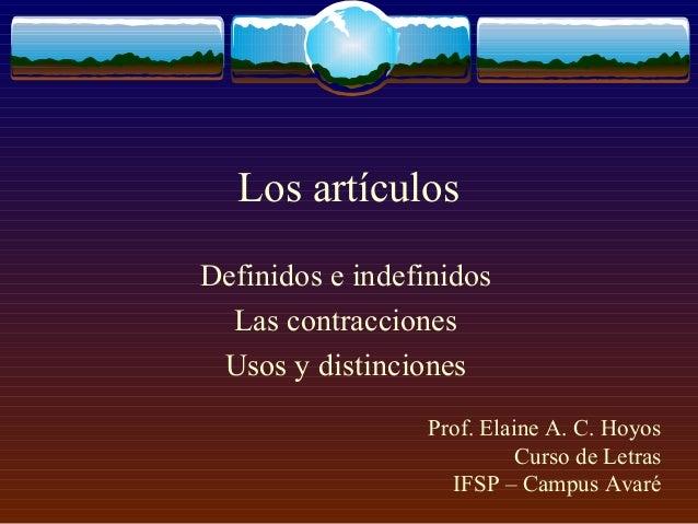 Los artículos Definidos e indefinidos Las contracciones Usos y distinciones Prof. Elaine A. C. Hoyos Curso de Letras IFSP ...