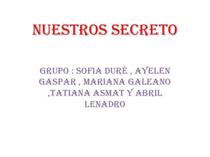 Nuestros secretoGrupo : sofia duré , ayelengaspar , mariana galeano ,tatiana asmat y abril          lenadro