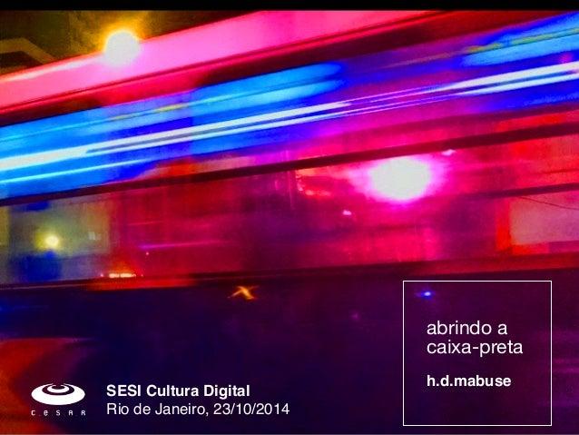abrindo a  caixa-preta  !  h.d.mabuse  SESI Cultura Digital!  Rio de Janeiro, 23/10/2014