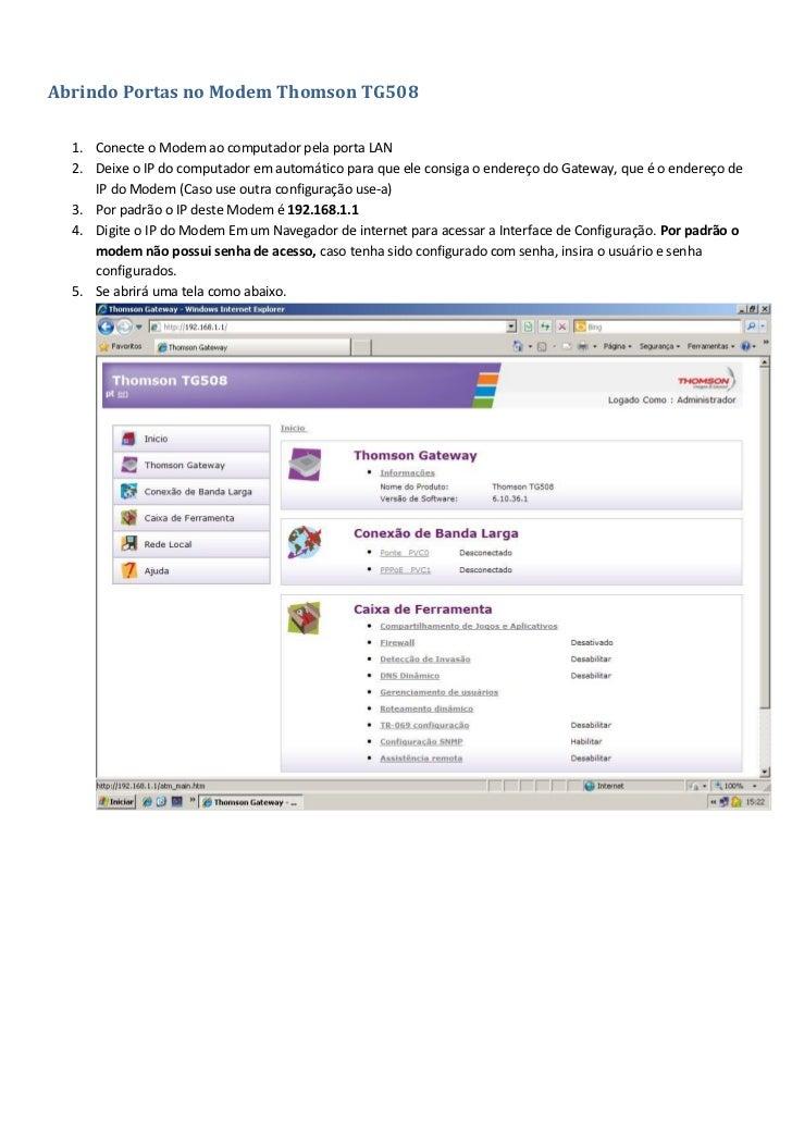 Abrindo Portas no Modem Thomson TG508    1. Conecte o Modem ao computador pela porta LAN   2. Deixe o IP do computador em ...
