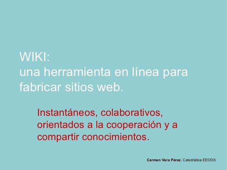 WIKI:  una herramienta en línea para fabricar sitios web. Instantáneos, colaborativos, orientados a la cooperación y a com...