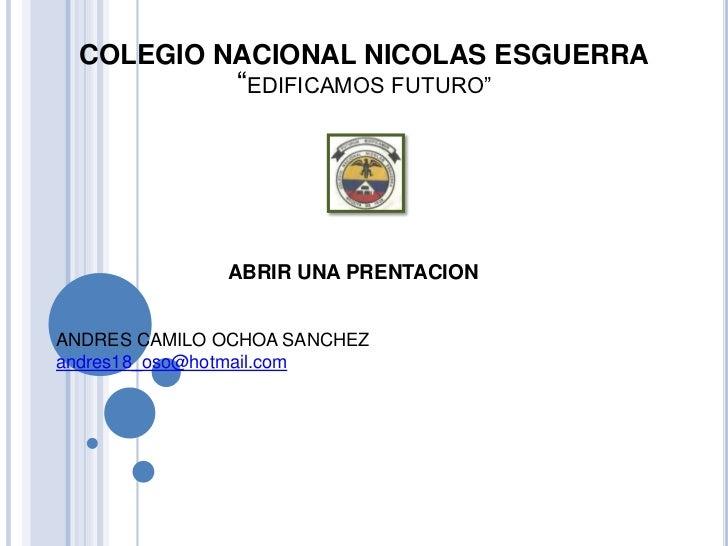 """COLEGIO NACIONAL NICOLAS ESGUERRA               """"EDIFICAMOS FUTURO""""              ABRIR UNA PRENTACIONANDRES CAMILO OCHOA S..."""