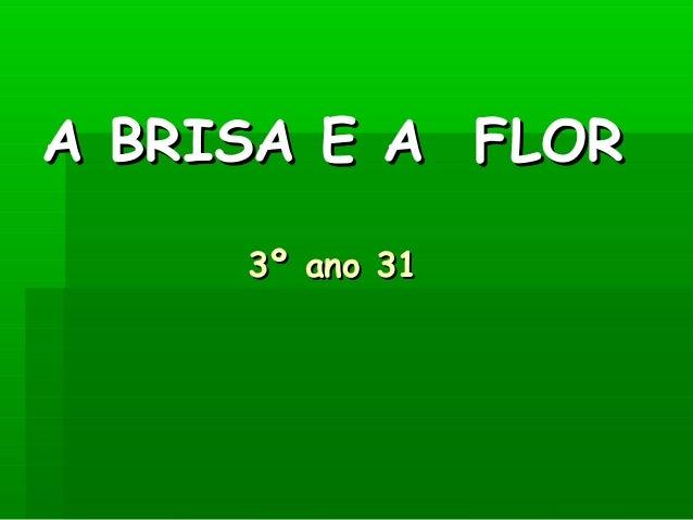 A BRISA E A FLORA BRISA E A FLOR 3º ano 313º ano 31