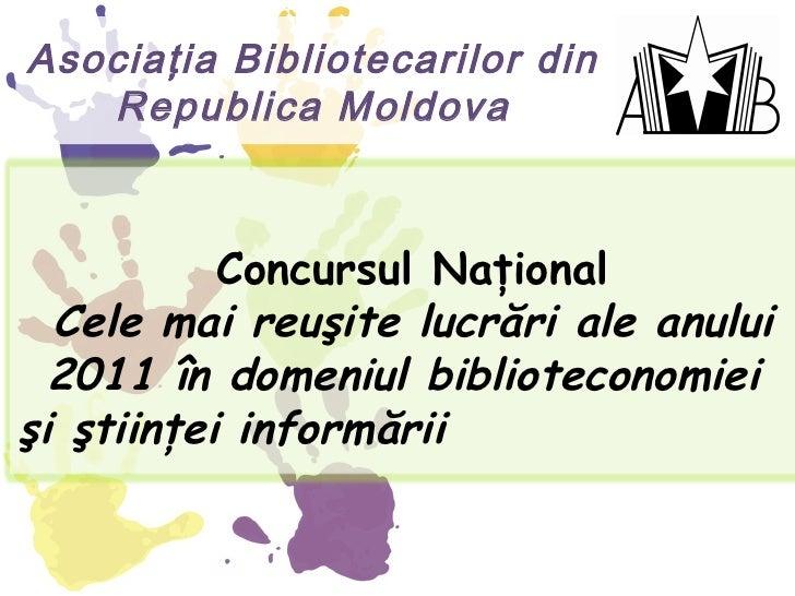 Asociaţia Bibliotecarilor din   Republica Moldova           Concursul Naţional  Cele mai reuşite lucrări ale anului  2011 ...