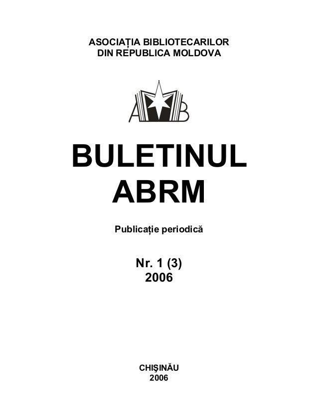 ASOCIAŢIA BIBLIOTECARILOR DIN REPUBLICA MOLDOVA BULETINUL ABRM Publicaţie periodică Nr. 1 (3) 2006 CHIŞINĂU 2006