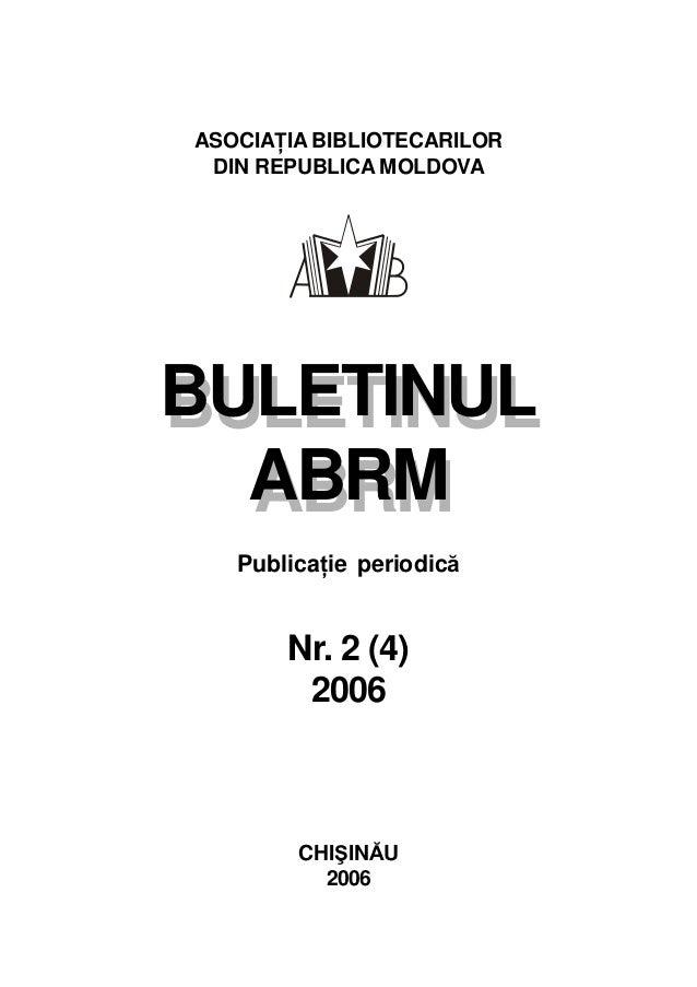 BULETINUL ABRM ASOCIAŢIA BIBLIOTECARILOR DIN REPUBLICA MOLDOVA BULETINUL ABRM Publicaţie periodică Nr. 2 (4) 2006 CHIŞINĂU...