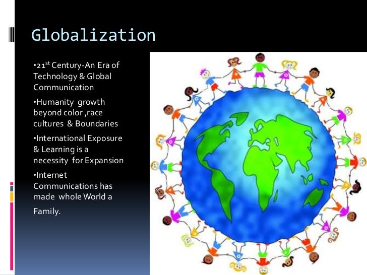 Globalization•21st Century-An Era ofTechnology & GlobalCommunication•Humanity growthbeyond color ,racecultures & Boundarie...